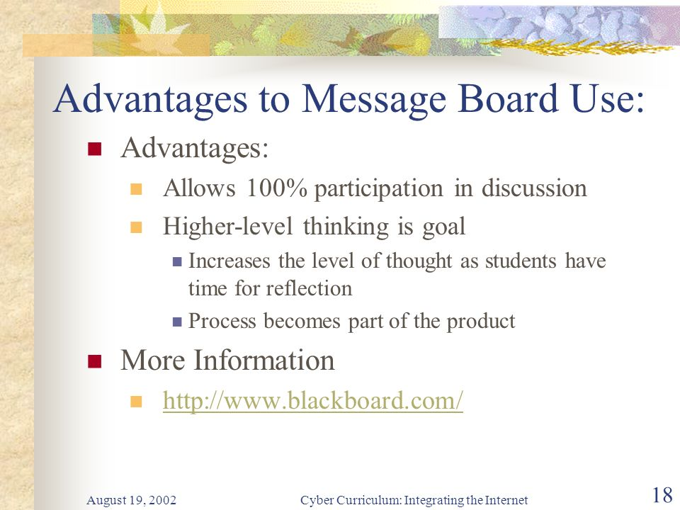August 19, 2002Cyber Curriculum: Integrating the Internet 18 Advantages to Message Board Use: Advantages: Allows 100% participation in discussion Higher-level thinking is goal Increases the level of thought as students have time for reflection Process becomes part of the product More Information http://www.blackboard.com/