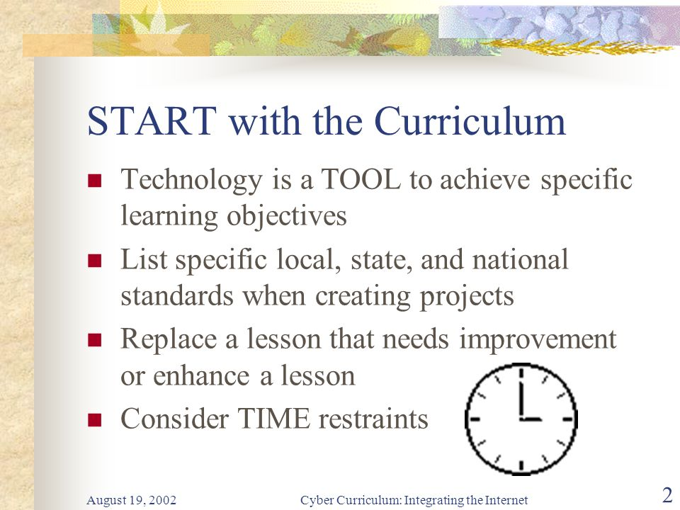 Cyber Curriculum: Integrating the Internet 2 START with the Curriculum Technology is a TOOL to achieve specific learning objectives List specific local, state, and national standards when creating projects Replace a lesson that needs improvement or enhance a lesson Consider TIME restraints