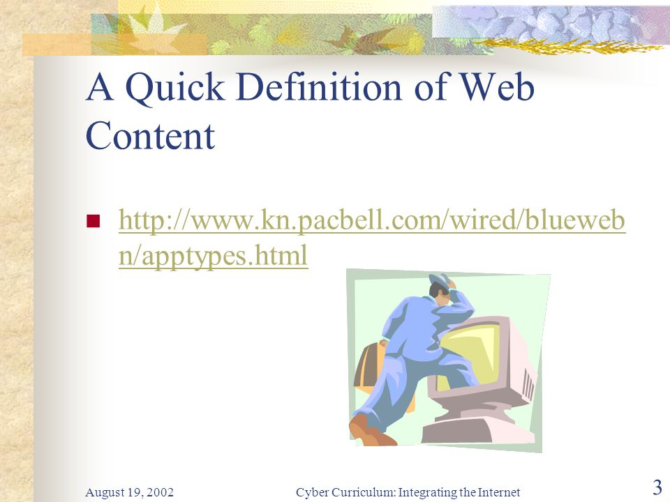 August 19, 2002Cyber Curriculum: Integrating the Internet 3 A Quick Definition of Web Content http://www.kn.pacbell.com/wired/blueweb n/apptypes.html http://www.kn.pacbell.com/wired/blueweb n/apptypes.html