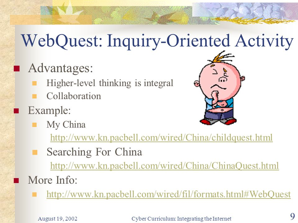 August 19, 2002Cyber Curriculum: Integrating the Internet 9 WebQuest: Inquiry-Oriented Activity Advantages: Higher-level thinking is integral Collaboration Example: My China http://www.kn.pacbell.com/wired/China/childquest.html Searching For China http://www.kn.pacbell.com/wired/China/ChinaQuest.html More Info: http://www.kn.pacbell.com/wired/fil/formats.html#WebQuest