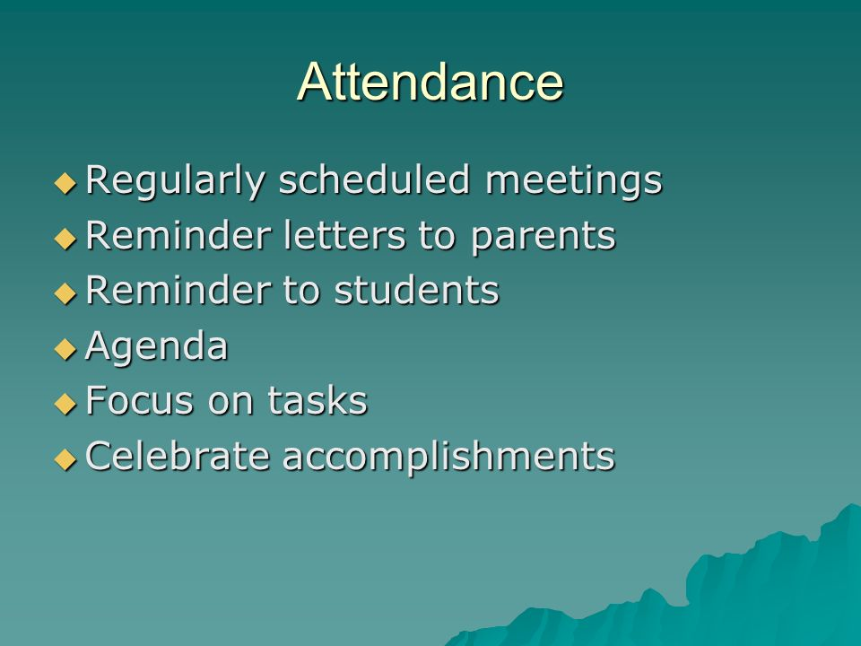 Attendance Regularly scheduled meetings Regularly scheduled meetings Reminder letters to parents Reminder letters to parents Reminder to students Reminder to students Agenda Agenda Focus on tasks Focus on tasks Celebrate accomplishments Celebrate accomplishments