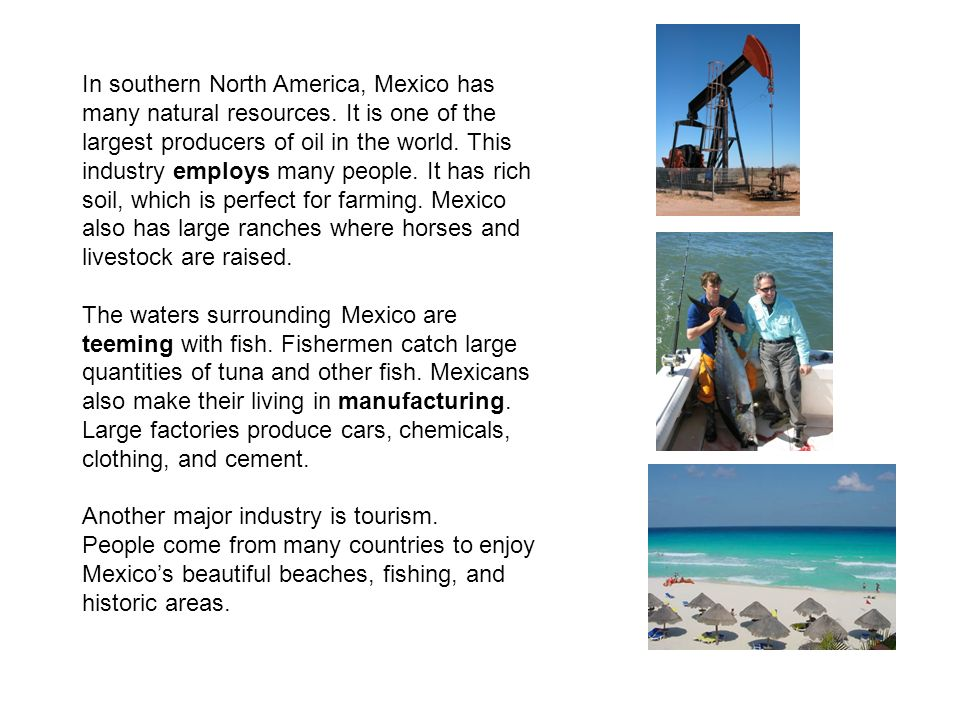In southern North America, Mexico has many natural resources. It is one of the largest producers of oil in the world. This industry employs many peopl