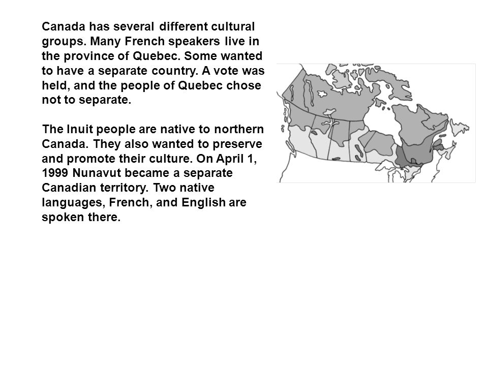 Canada has several different cultural groups. Many French speakers live in the province of Quebec. Some wanted to have a separate country. A vote was