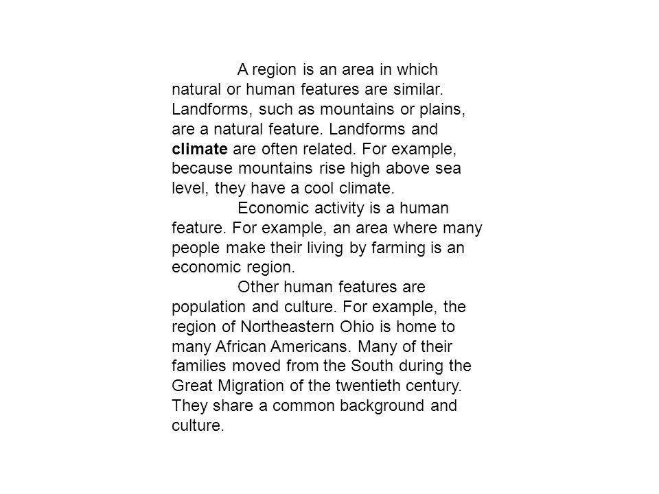 A region is an area in which natural or human features are similar. Landforms, such as mountains or plains, are a natural feature. Landforms and clima