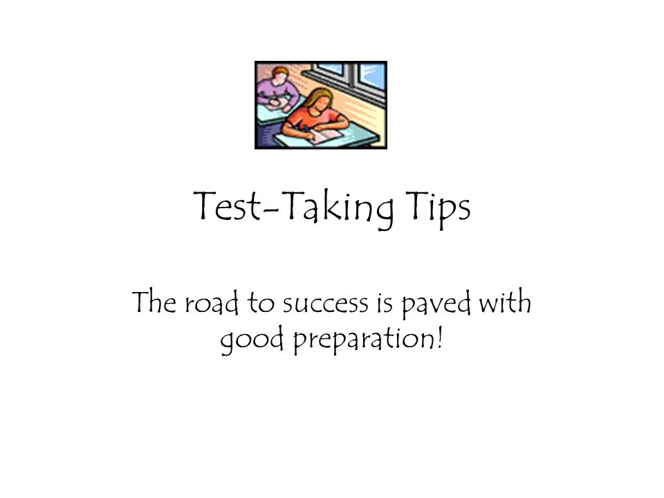Test-Taking Tips The road to success is paved with good preparation!