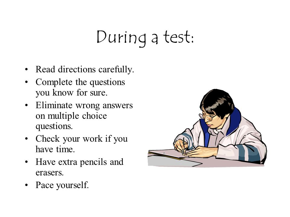 During a test: Read directions carefully.Complete the questions you know for sure.
