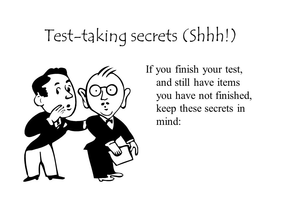 Test-taking secrets (Shhh!) If you finish your test, and still have items you have not finished, keep these secrets in mind: