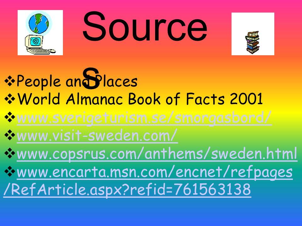 Source s People and Places World Almanac Book of Facts 2001 www.sverigeturism.se/smorgasbord/ www.visit-sweden.com/ www.copsrus.com/anthems/sweden.html www.encarta.msn.com/encnet/refpages /RefArticle.aspx?refid=761563138 www.encarta.msn.com/encnet/refpages /RefArticle.aspx?refid=761563138