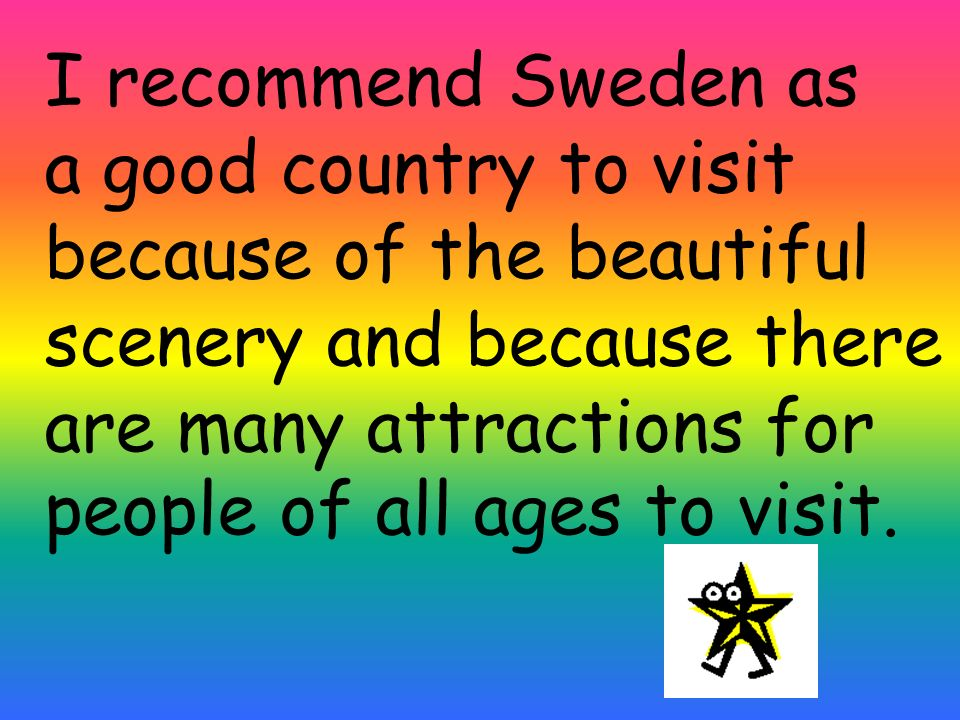 I recommend Sweden as a good country to visit because of the beautiful scenery and because there are many attractions for people of all ages to visit.