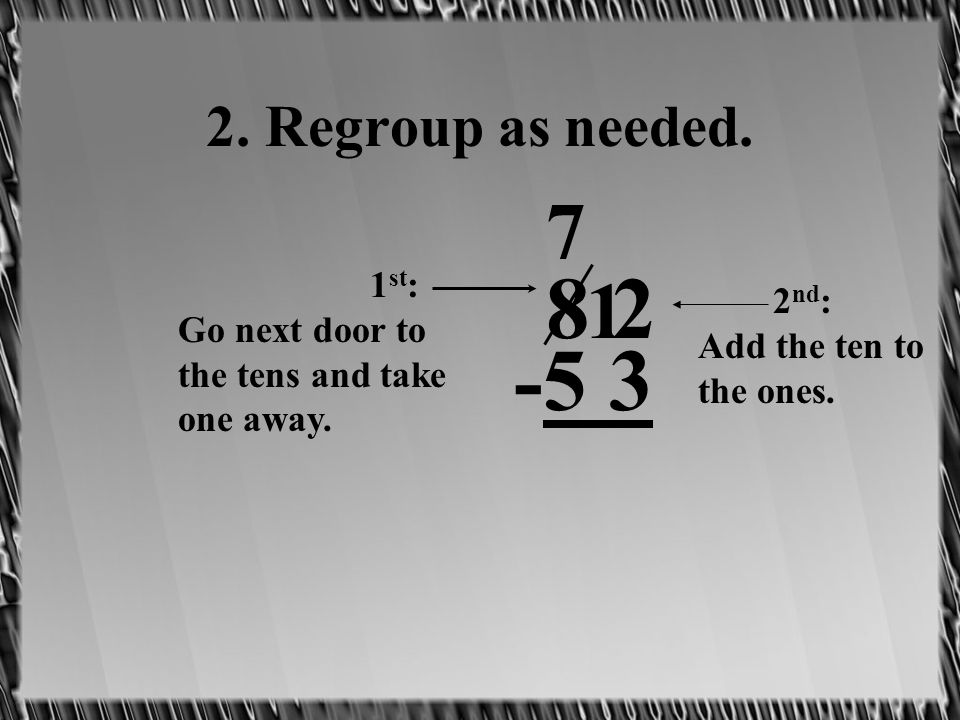 2. Regroup as needed. 8 2 -5 3 1 st : Go next door to the tens and take one away. 7 2 nd : Add the ten to the ones. 1