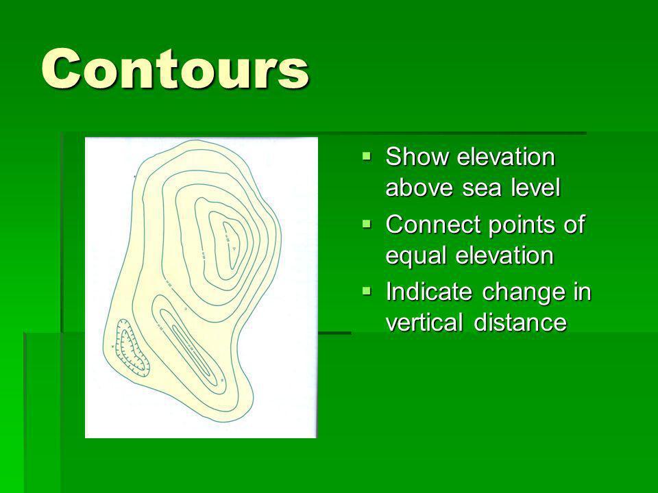 Contours Show elevation above sea level Show elevation above sea level Connect points of equal elevation Connect points of equal elevation Indicate ch