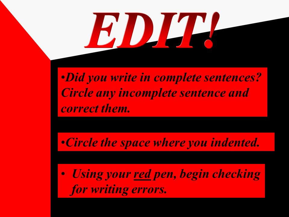 Using your red pen, begin checking for writing errors. Did you write in complete sentences? Circle any incomplete sentence and correct them. Circle th