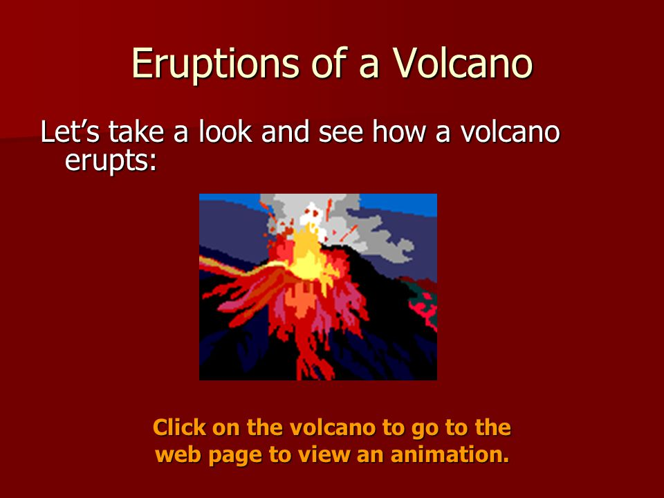 Eruptions of a Volcano Lets take a look and see how a volcano erupts: Click on the volcano to go to the web page to view an animation.