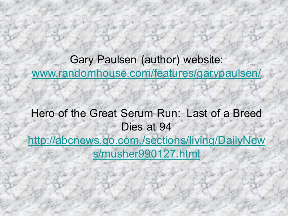 Gary Paulsen (author) website: www.randomhouse.com/features/garypaulsen/ www.randomhouse.com/features/garypaulsen/ Hero of the Great Serum Run: Last of a Breed Dies at 94 http://abcnews.go.com./sections/living/DailyNew s/musher990127.html http://abcnews.go.com./sections/living/DailyNew s/musher990127.html