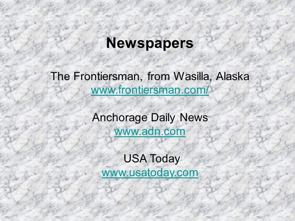 Newspapers The Frontiersman, from Wasilla, Alaska www.frontiersman.com/ www.frontiersman.com/ Anchorage Daily News www.adn.com www.adn.com USA Today www.usatoday.com