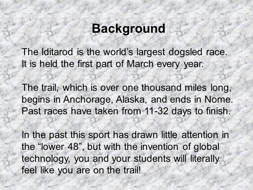 Background The Iditarod is the worlds largest dogsled race. It is held the first part of March every year. The trail, which is over one thousand miles