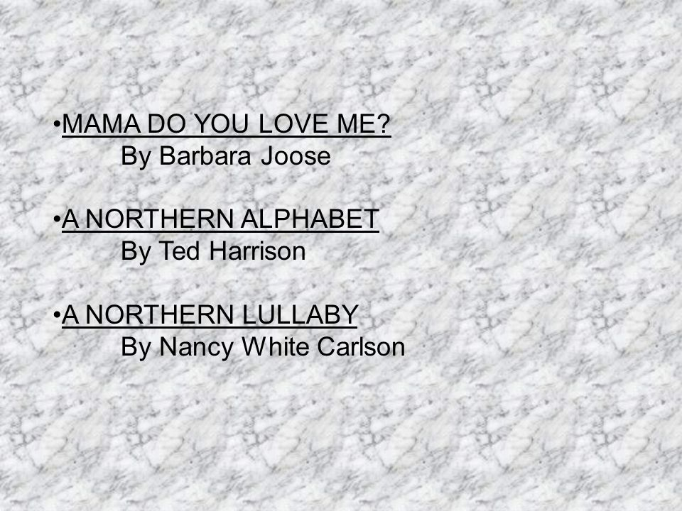 MAMA DO YOU LOVE ME? By Barbara Joose A NORTHERN ALPHABET By Ted Harrison A NORTHERN LULLABY By Nancy White Carlson