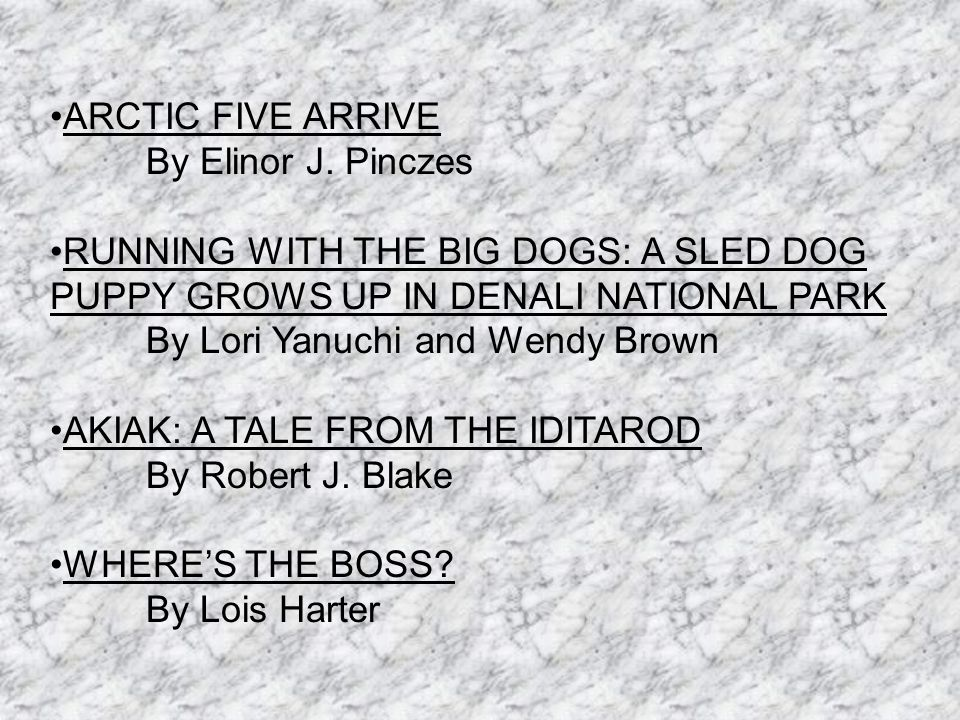 ARCTIC FIVE ARRIVE By Elinor J. Pinczes RUNNING WITH THE BIG DOGS: A SLED DOG PUPPY GROWS UP IN DENALI NATIONAL PARK By Lori Yanuchi and Wendy Brown A