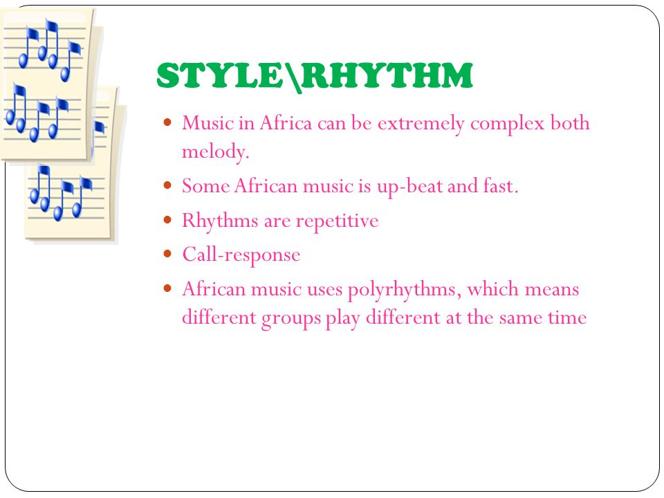 STYLE\RHYTHM Music in Africa can be extremely complex both melody. Some African music is up-beat and fast. Rhythms are repetitive Call-response Africa
