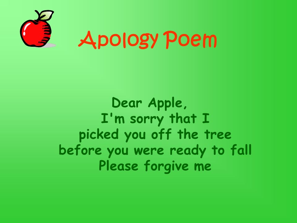 Apology Poem Dear Apple, I m sorry that I picked you off the tree before you were ready to fall Please forgive me