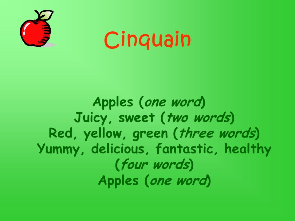 Cinquain Apples (one word) Juicy, sweet (two words) Red, yellow, green (three words) Yummy, delicious, fantastic, healthy (four words) Apples (one wor