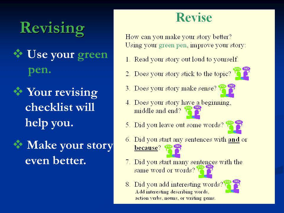 Revising Use your green pen. Your revising checklist will help you. Make your story even better.