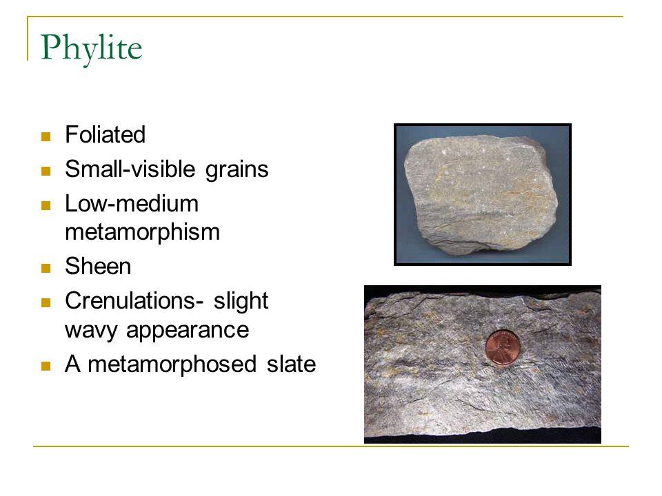 Phylite Foliated Small-visible grains Low-medium metamorphism Sheen Crenulations- slight wavy appearance A metamorphosed slate