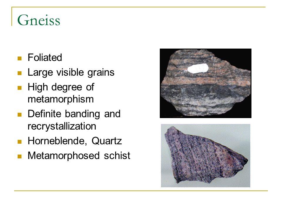 Gneiss Foliated Large visible grains High degree of metamorphism Definite banding and recrystallization Horneblende, Quartz Metamorphosed schist
