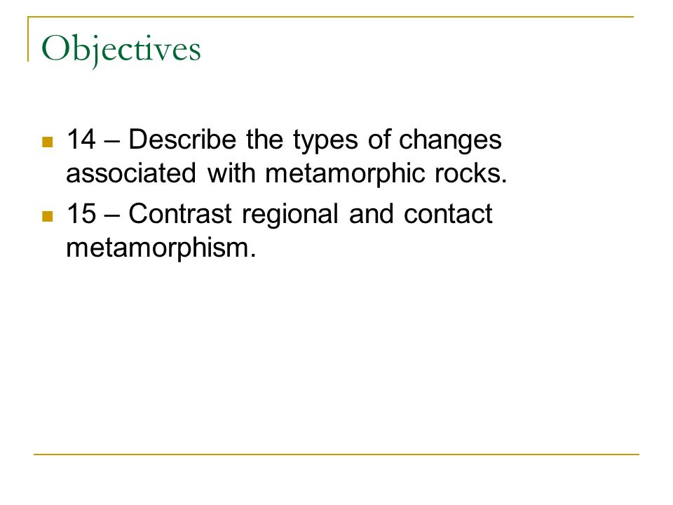 Objectives 14 – Describe the types of changes associated with metamorphic rocks. 15 – Contrast regional and contact metamorphism.