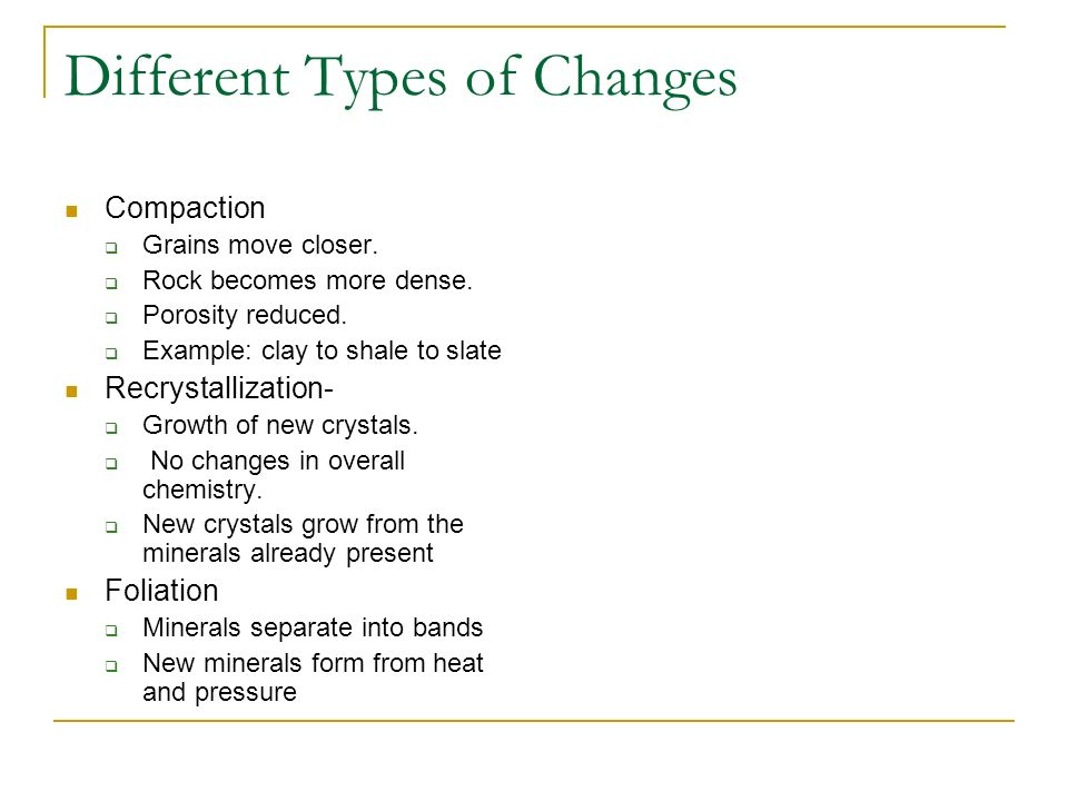 Different Types of Changes Compaction Grains move closer. Rock becomes more dense. Porosity reduced. Example: clay to shale to slate Recrystallization
