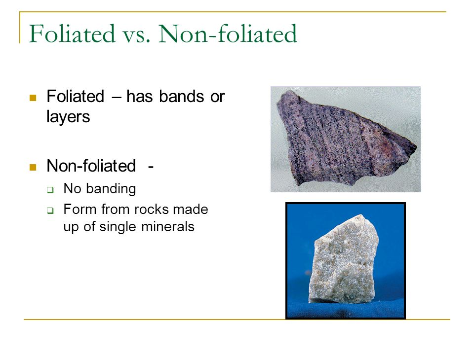 Foliated vs. Non-foliated Foliated – has bands or layers Non-foliated - No banding Form from rocks made up of single minerals