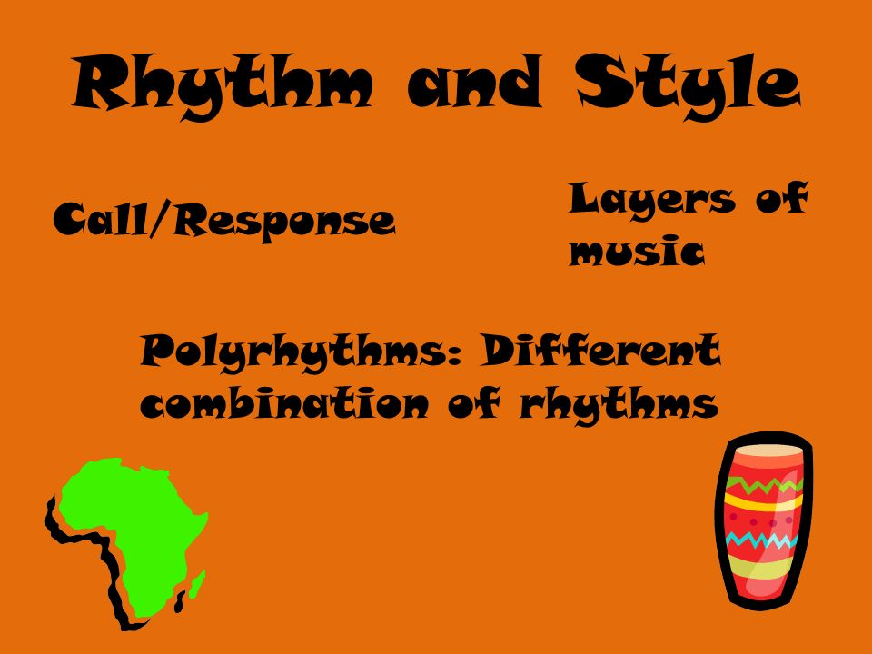 Rhythm and Style Call/Response Polyrhythms: Different combination of rhythms Layers of music