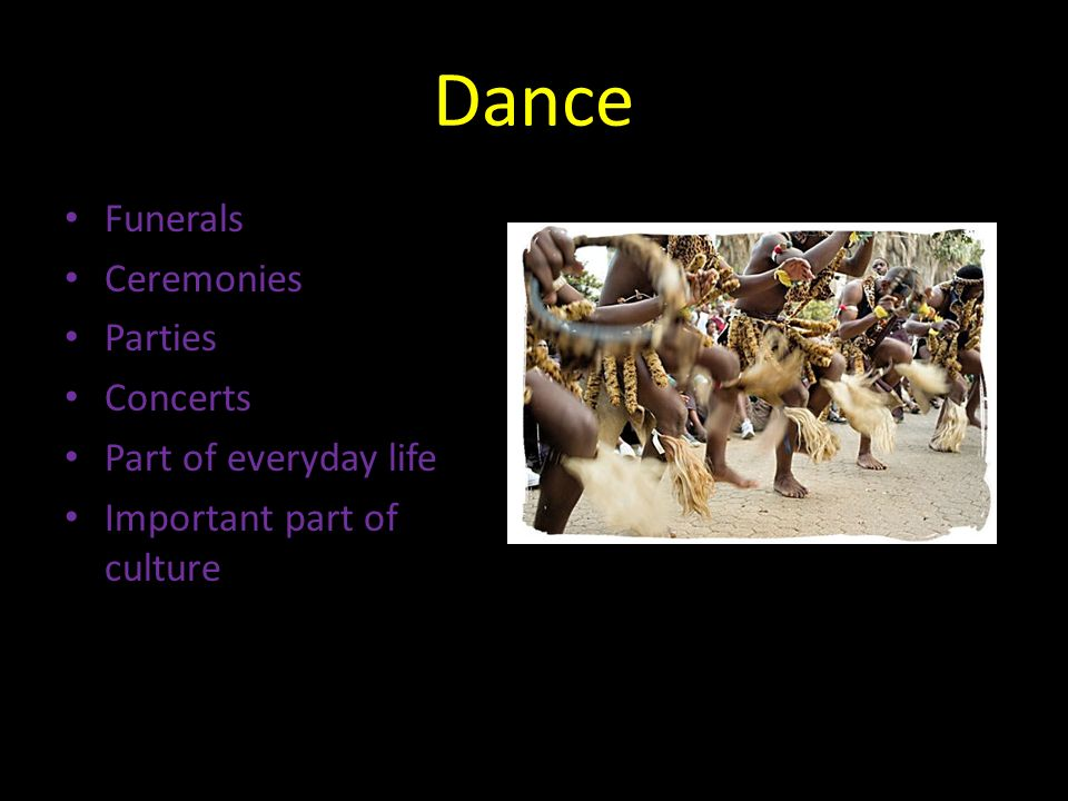 Dance Funerals Ceremonies Parties Concerts Part of everyday life Important part of culture