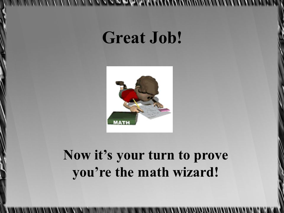 Great Job! Now its your turn to prove youre the math wizard!