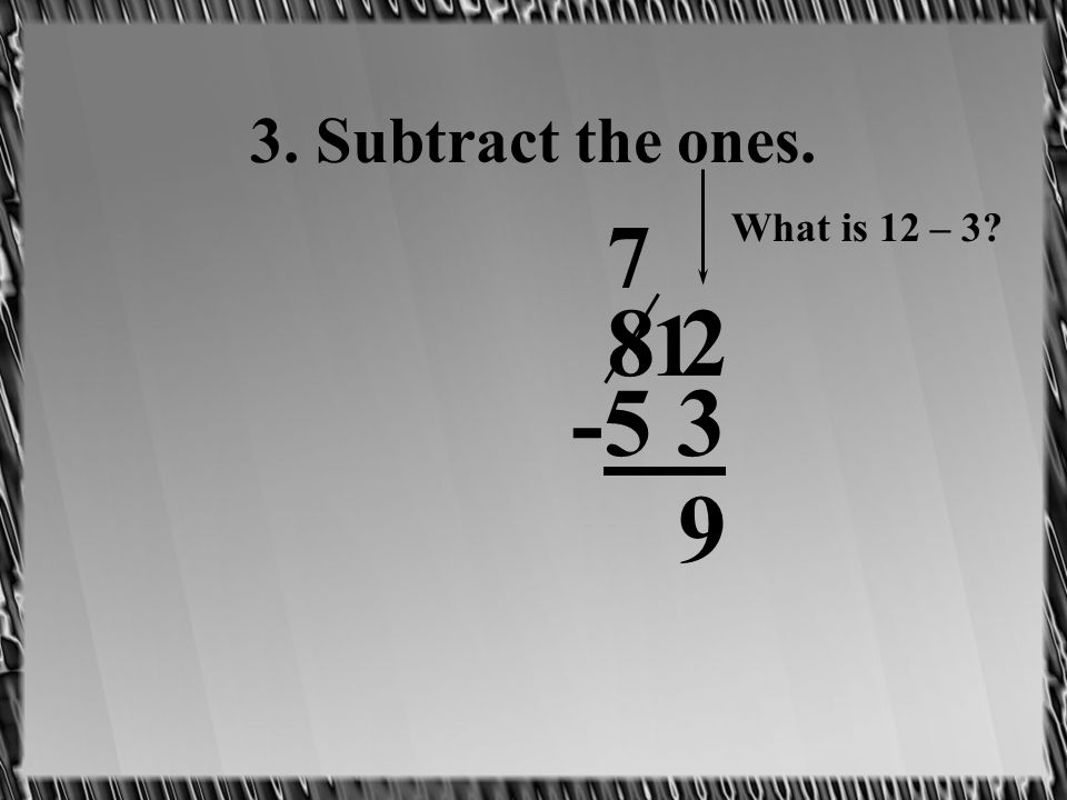 3. Subtract the ones. 8 2 -5 3 7 1 What is 12 – 3? 9