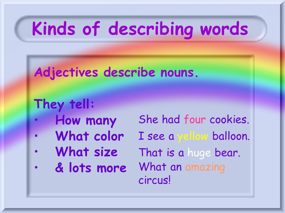 Kinds of describing words Adjectives describe nouns. They tell: How many What color What size & lots more She had four cookies. I see a yellow balloon