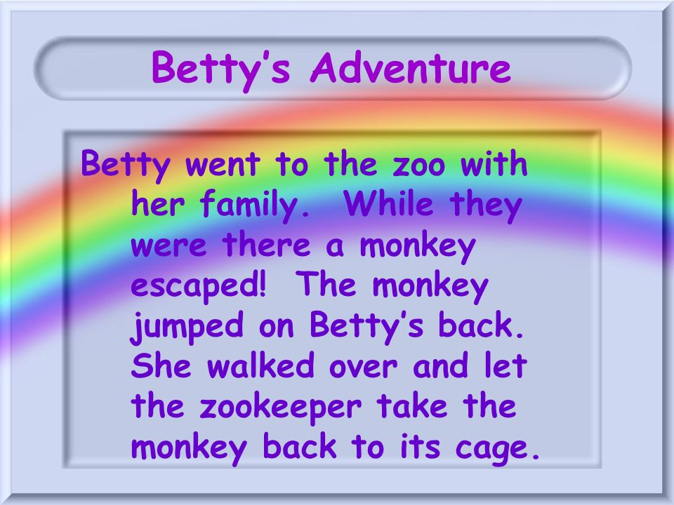 Bettys Adventure Betty went to the zoo with her family. While they were there a monkey escaped! The monkey jumped on Bettys back. She walked over and