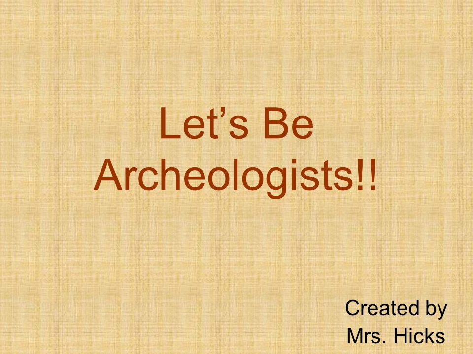 Lets Be Archeologists!! Created by Mrs. Hicks