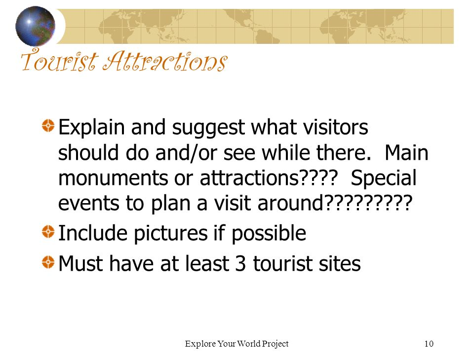 Explore Your World Project10 Tourist Attractions Explain and suggest what visitors should do and/or see while there.
