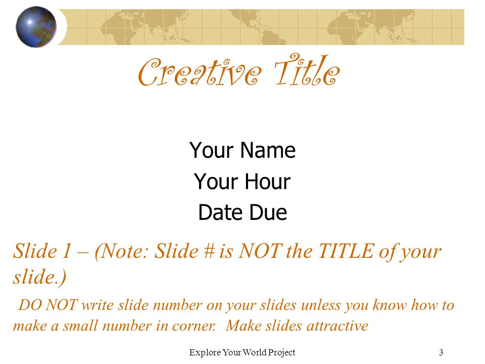 Explore Your World Project3 Creative Title Your Name Your Hour Date Due Slide 1 – (Note: Slide # is NOT the TITLE of your slide.) DO NOT write slide number on your slides unless you know how to make a small number in corner.