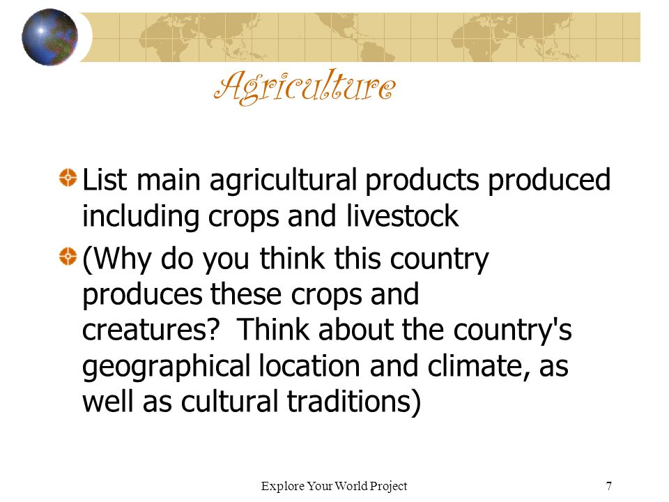 Explore Your World Project7 Agriculture List main agricultural products produced including crops and livestock (Why do you think this country produces these crops and creatures.