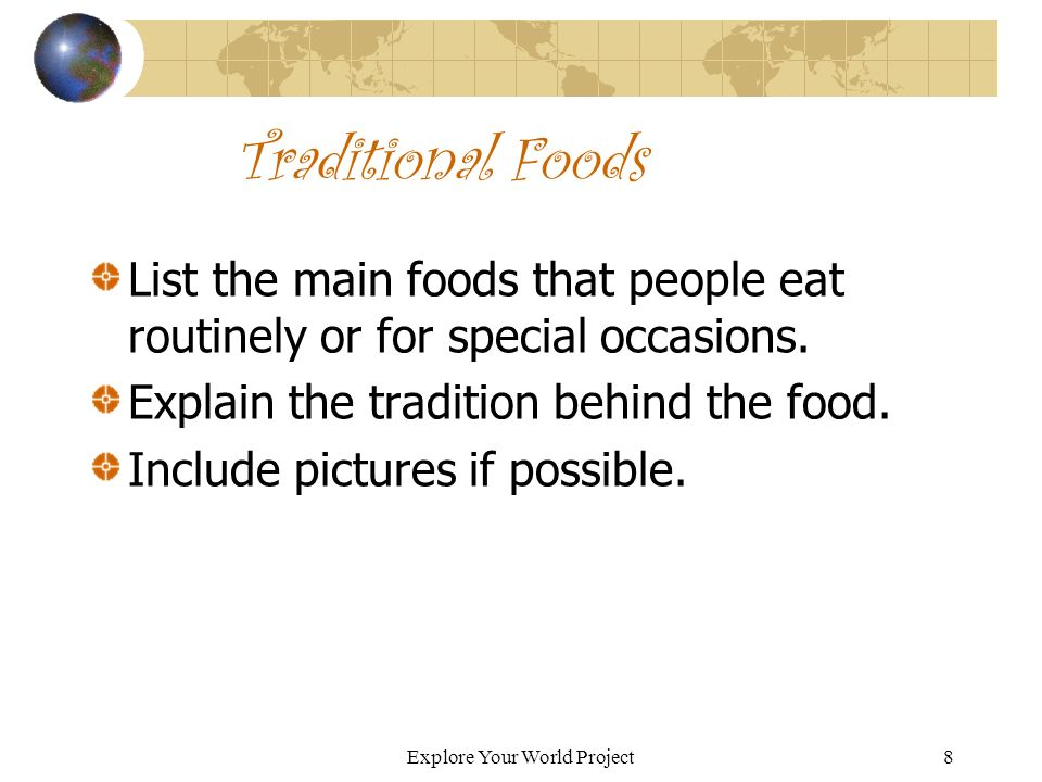 Explore Your World Project8 Traditional Foods List the main foods that people eat routinely or for special occasions.
