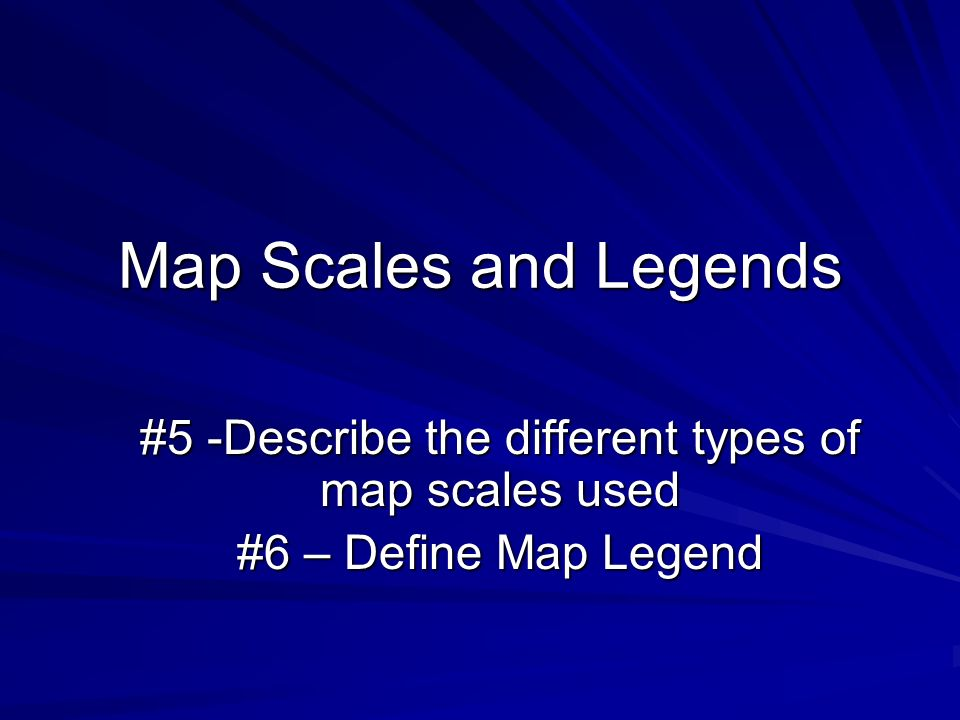 Map Scales and Legends #5 -Describe the different types of map scales used #6 – Define Map Legend