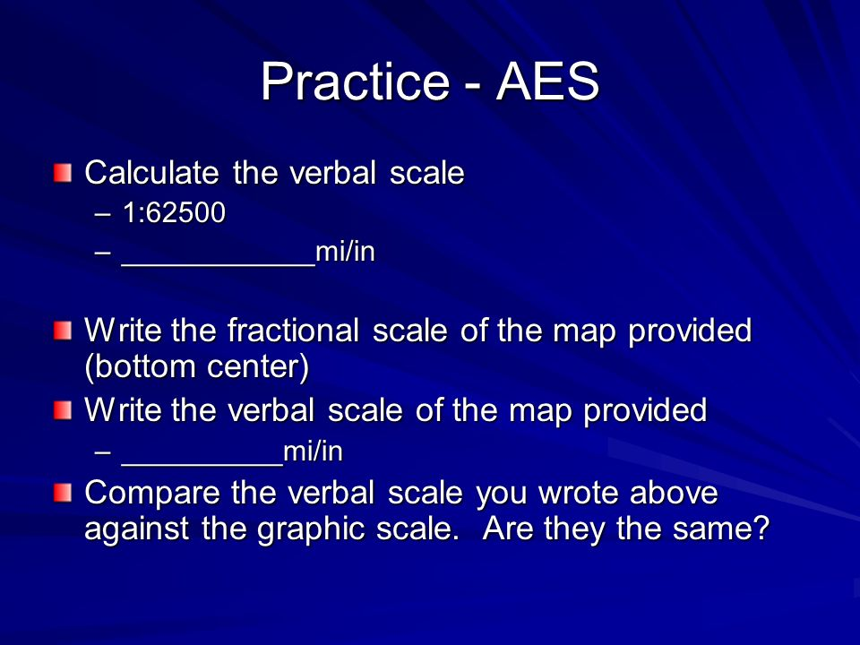 Practice - AES Calculate the verbal scale –1:62500 –____________mi/in Write the fractional scale of the map provided (bottom center) Write the verbal