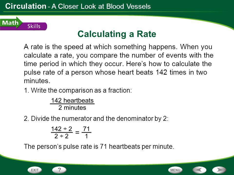 Circulation Calculating a Rate Practice Problem Calculate your pulse rate if your heart beats 170 times in 2.5 minutes.