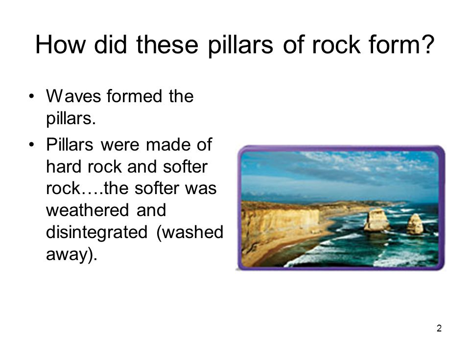 2 How did these pillars of rock form? Waves formed the pillars. Pillars were made of hard rock and softer rock….the softer was weathered and disintegr