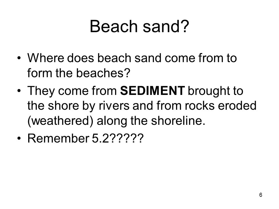 6 Beach sand? Where does beach sand come from to form the beaches? They come from SEDIMENT brought to the shore by rivers and from rocks eroded (weath