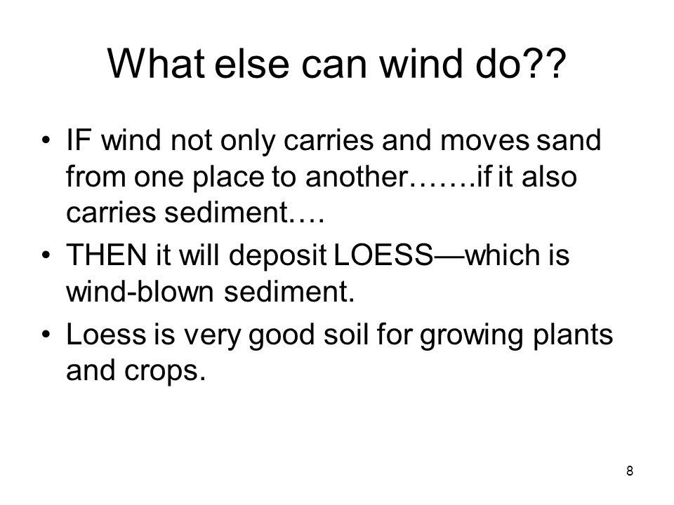 8 What else can wind do?? IF wind not only carries and moves sand from one place to another…….if it also carries sediment…. THEN it will deposit LOESS
