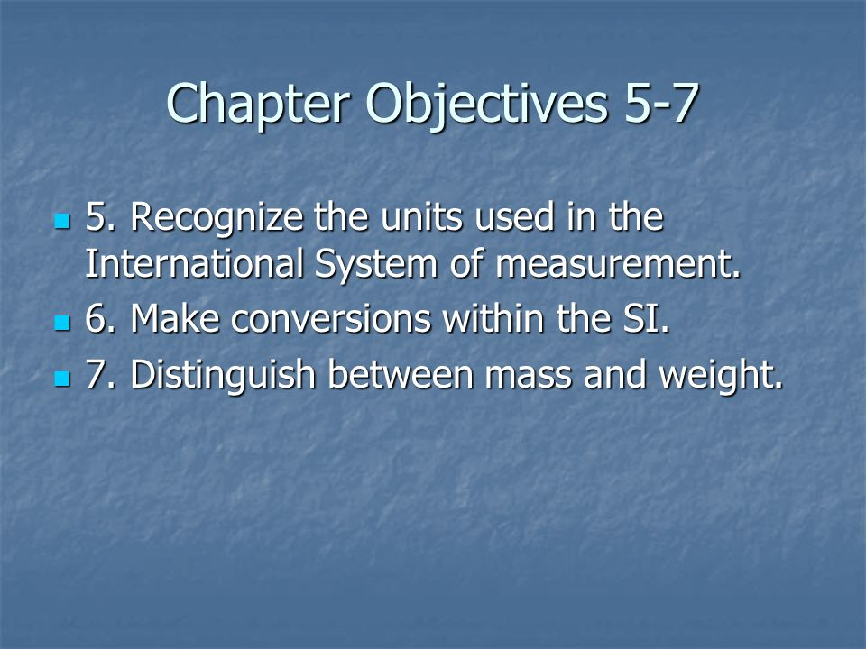 Chapter Objectives 5-7 5. Recognize the units used in the International System of measurement.