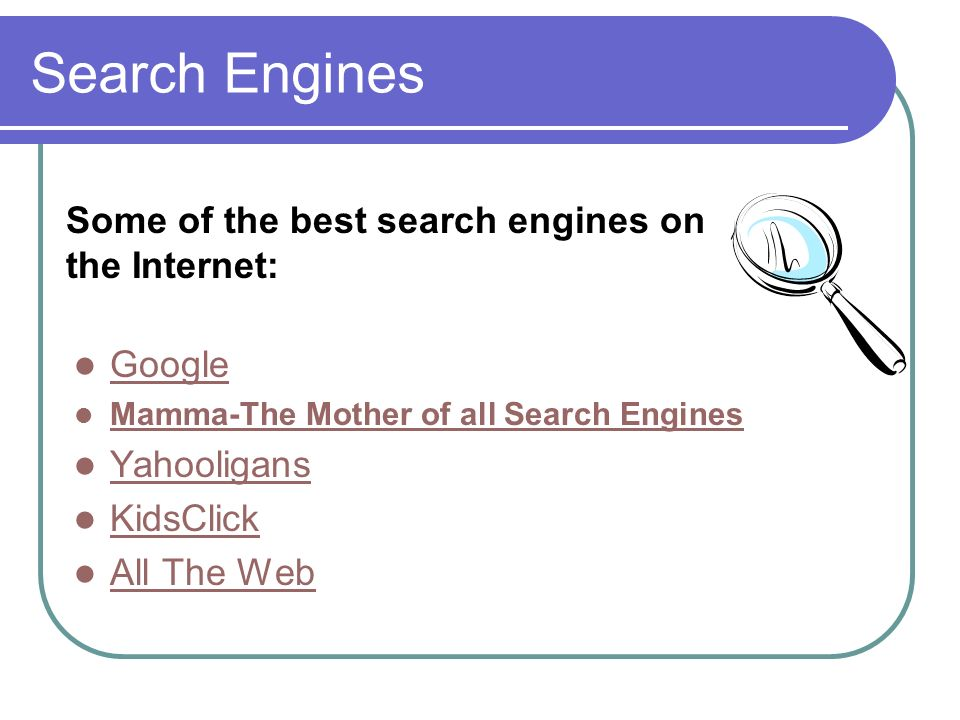 Search Engines Google Mamma-The Mother of all Search Engines Yahooligans KidsClick All The Web Some of the best search engines on the Internet: